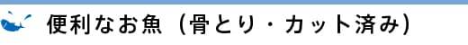 便利なお魚(骨とり・カット済み)