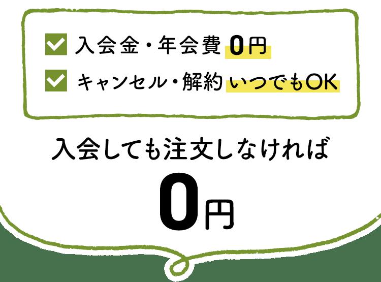 入会金・年会費0円/キャンセル・解約いつでもOK/入会しても注文しなければ0円
