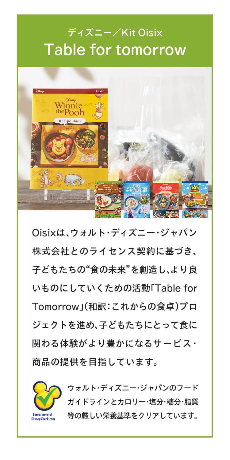 """ディズニー/Kit OisixTable for tomorrowOisixは、ウォルト・ディズニー・ジャパン株式会社とのライセンス契約に基づき、子どもたちの""""食の未来""""を創造し、より良いものにしていくための活動「Table for Tomorrow」(和訳:これからの食卓)プロジェクトを進め、子どもたちにとって食に関わる体験がより豊かになるサービス・商品の提供を目指しています。"""
